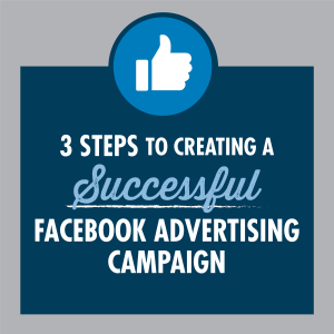 3 Steps to creating a successful Facebook advertising campaign